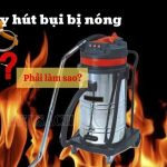 Máy hút bụi bị nóng – khắc phục nhanh nếu không muốn gây cháy nổ